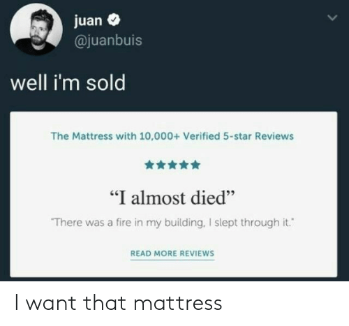 "Reviews: juan  @juanbuis  well i'm sold  The Mattress with 10,000+ Verified 5-star Reviews  ""I almost died""  There was a fire in my building, I slept through it.  READ MORE REVIEWS I want that mattress"