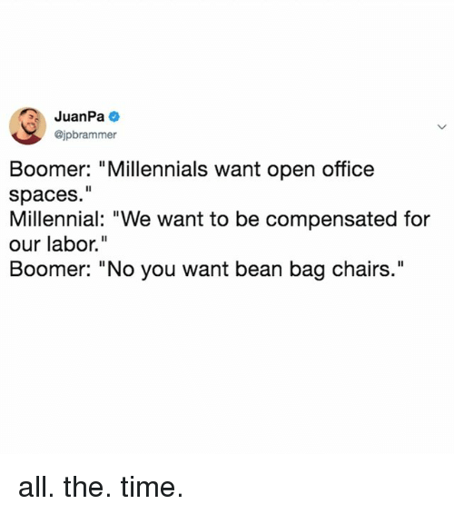 "Millennials, Office, and Time: JuanPa  @jpbrammer  Boomer: ""Millennials want open office  spaces.""  Millennial: ""We want to be compensated for  our labor.""  Boomer: ""No you want bean bag chairs."" all. the. time."