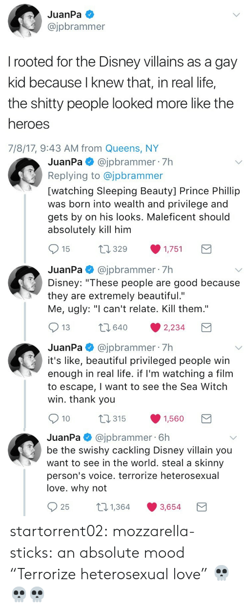 "Beautiful, Disney, and Life: JuanPa  @jpbrammer  rooted for the Disney villains as a gay  kid because I knew that, in real life,  the shitty people looked more like the  heroes  7/8/17, 9:43 AM from Queens, NY   JuanPa@jpbrammer 7h  Replying to @jpbrammer  [watching Sleeping Beauty] Prince Phillip  was born into wealth and privilege and  gets by on his looks. Maleficent should  absolutely kill him  t1329  15  1,751  JuanPa@jpbrammer 7h  Disney: ""These people are good because  they are extremely beautiful.""  Me, ugly: ""I can't relate. Kill them.""  2640  13  2,234  JuanPa@jpbrammer 7h  it's like, beautiful privileged people win  enough in real life. if I'm watching a film  to escape, I want to see the Sea Witch  win. thank you  t315  10  1,560   @jpbrammer 6h  be the swishy cackling Disney villain you  want to see in the world. steal a skinny  JuanPa  person's voice. terrorize heterosexual  love. why not  21,364  25  3,654 startorrent02: mozzarella-sticks:  an absolute mood  ""Terrorize heterosexual love"" 💀💀💀"