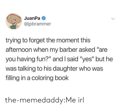 "Barber, Target, and Tumblr: JuanPa  @jpbrammer  trying to forget the moment this  afternoon when my barber asked ""are  you having fun?"" and I said ""yes"" but he  was talking to his daughter who was  filling in a coloring book the-memedaddy:Me irl"