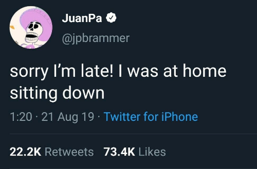 late: JuanPa O  @jpbrammer  sorry I'm late! I was at home  sitting down  1:20 · 21 Aug 19 · Twitter for iPhone  22.2K Retweets 73.4K Likes