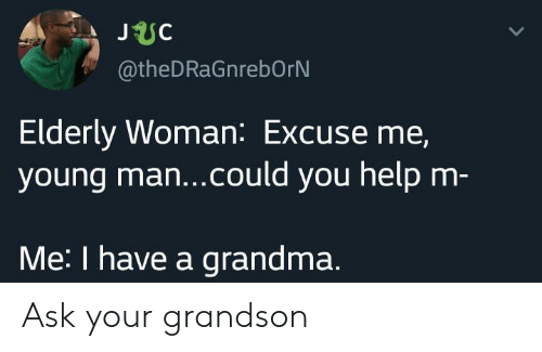 Grandma, Help, and Ask: JUC  @theDRaGnrebOrN  Elderly Woman: Excuse me,  young ma...could you help m-  Me: I have a grandma. Ask your grandson