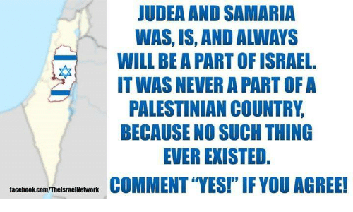 """Israel: JUDEA AND SAMARIA  WAS, IS, AND ALWAYS  WILL BE A PART OF ISRAEL.  IT WAS NEVER A PART OF A  PALESTINIAN COUNTRY  BECAUSE NO SUCH THING  EVER EXISTED.  COMMENT """"YES!""""IF YOU AGREE!  facebook.com/ThelsraelNetwork"""