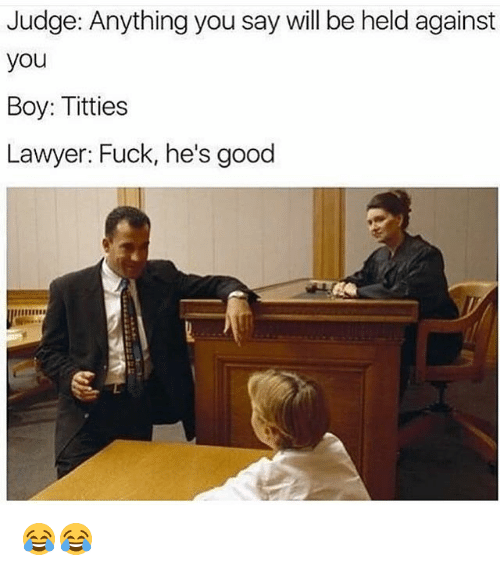 Funny, Lawyer, and Titties: Judge: Anything you say will be held against  you  Boy: Titties  Lawyer: Fuck, he's good  '1111' 😂😂