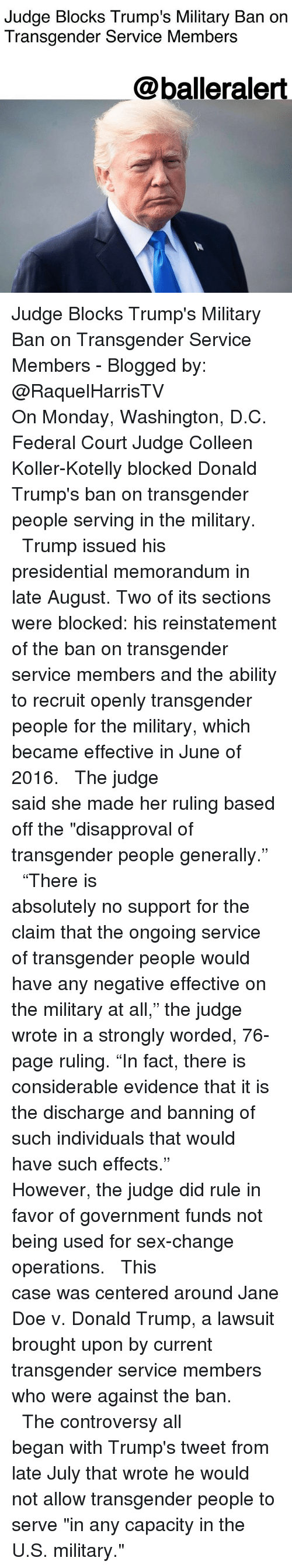 "Disapproval: Judge Blocks Trump's Military Ban on  Transgender Service Members  @balleralert Judge Blocks Trump's Military Ban on Transgender Service Members - Blogged by: @RaquelHarrisTV ⠀⠀⠀⠀⠀⠀⠀⠀⠀ ⠀⠀⠀⠀⠀⠀⠀⠀⠀ On Monday, Washington, D.C. Federal Court Judge Colleen Koller-Kotelly blocked Donald Trump's ban on transgender people serving in the military. ⠀⠀⠀⠀⠀⠀⠀⠀⠀ ⠀⠀⠀⠀⠀⠀⠀⠀⠀ Trump issued his presidential memorandum in late August. Two of its sections were blocked: his reinstatement of the ban on transgender service members and the ability to recruit openly transgender people for the military, which became effective in June of 2016. ⠀⠀⠀⠀⠀⠀⠀⠀⠀ ⠀⠀⠀⠀⠀⠀⠀⠀⠀ The judge said she made her ruling based off the ""disapproval of transgender people generally."" ⠀⠀⠀⠀⠀⠀⠀⠀⠀ ⠀⠀⠀⠀⠀⠀⠀⠀⠀ ""There is absolutely no support for the claim that the ongoing service of transgender people would have any negative effective on the military at all,"" the judge wrote in a strongly worded, 76-page ruling. ""In fact, there is considerable evidence that it is the discharge and banning of such individuals that would have such effects."" ⠀⠀⠀⠀⠀⠀⠀⠀⠀ ⠀⠀⠀⠀⠀⠀⠀⠀⠀ However, the judge did rule in favor of government funds not being used for sex-change operations. ⠀⠀⠀⠀⠀⠀⠀⠀⠀ ⠀⠀⠀⠀⠀⠀⠀⠀⠀ This case was centered around Jane Doe v. Donald Trump, a lawsuit brought upon by current transgender service members who were against the ban. ⠀⠀⠀⠀⠀⠀⠀⠀⠀ ⠀⠀⠀⠀⠀⠀⠀⠀⠀ The controversy all began with Trump's tweet from late July that wrote he would not allow transgender people to serve ""in any capacity in the U.S. military."""