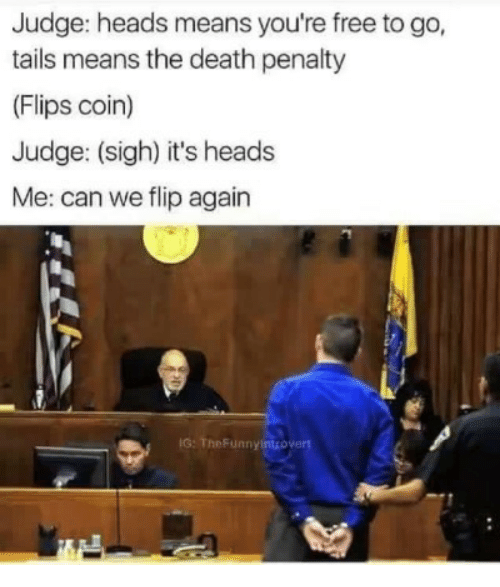 tails: Judge: heads means you're free to go,  tails means the death penalty  (Flips coin)  Judge: (sigh) it's heads  Me: can we flip again  IG: TheFunnyintrovert