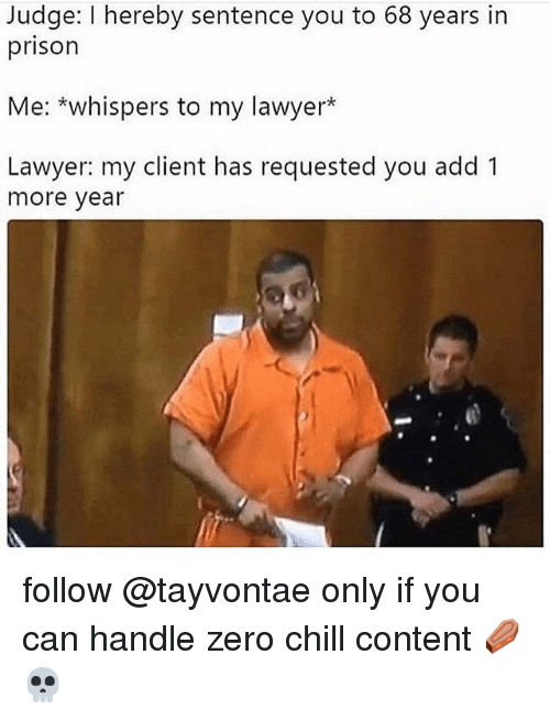 Chill, Funny, and Lawyer: Judge: I hereby sentence you to 68 years in  prison  Me: *whispers to my lawyer*  Lawyer: my client has requested you add 1  more year follow @tayvontae only if you can handle zero chill content ⚰️💀