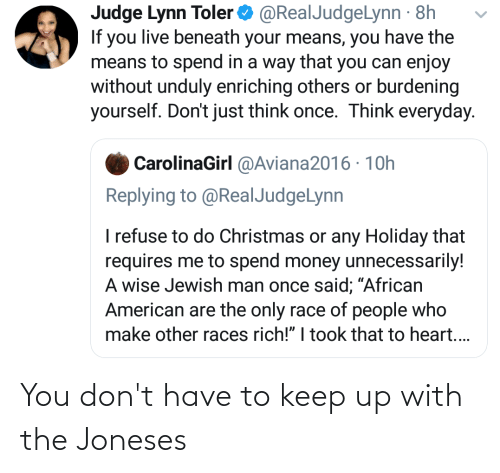 """Blackpeopletwitter, Christmas, and Funny: Judge Lynn Toler  If you live beneath your means, you have the  means to spend in a way that you can enjoy  without unduly enriching others or burdening  yourself. Don't just think once. Think everyday.  O @RealJudgeLynn · 8h  CarolinaGirl @Aviana2016 · 1Oh  Replying to @RealJudgeLynn  I refuse to do Christmas or any Holiday that  requires me to spend money unnecessarily!  A wise Jewish man once said; """"African  American are the only race of people who  make other races rich!"""" I took that to heart.. You don't have to keep up with the Joneses"""