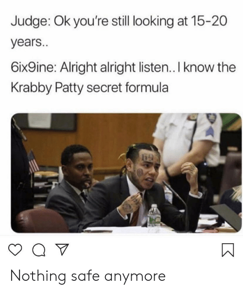 Krabby Patty, Alright, and Looking: Judge: Ok you're still looking at 15-20  years..  6ix9ine: Alright alright listen.. I know the  Krabby Patty secret formula Nothing safe anymore