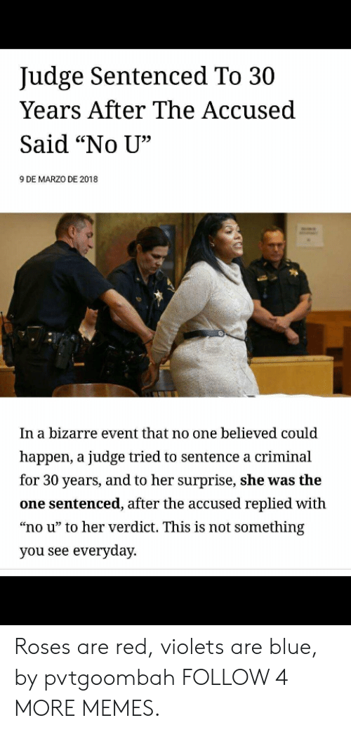 """Red Violets Are: Judge Sentenced To 30  Years After The Accused  Said """"No U""""  9 DE MARZO DE 2018  In a bizarre event that no one believed could  happen, a judge tried to sentence a criminal  for 30 years, and to her surprise, she was the  one sentenced, after the accused replied with  """"no u"""" to her verdict. This is not something  you see everyday Roses are red, violets are blue, by pvtgoombah FOLLOW 4 MORE MEMES."""