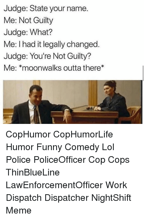 dispatch: Judge: State your name.  Me: Not Guilty  Judge: What?  Me: I had it legally changed.  Judge: You're Not Guilty?  Me: *moonwalks outta there* CopHumor CopHumorLife Humor Funny Comedy Lol Police PoliceOfficer Cop Cops ThinBlueLine LawEnforcementOfficer Work Dispatch Dispatcher NightShift Meme