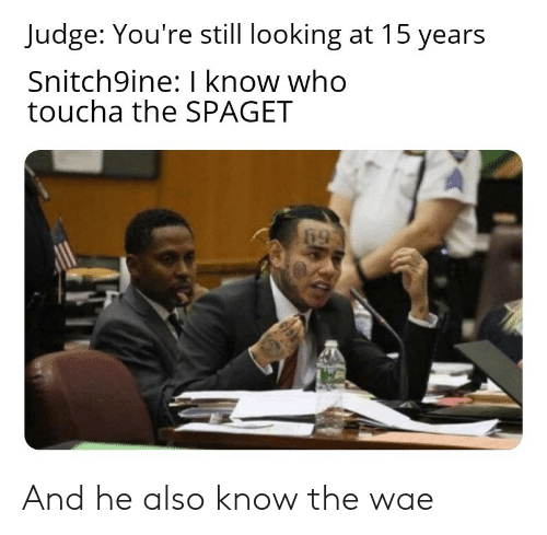 Looking, Judge, and Who: Judge: You're still looking at 15 years  Snitch9ine: I know who  toucha the SPAGET And he also know the wae