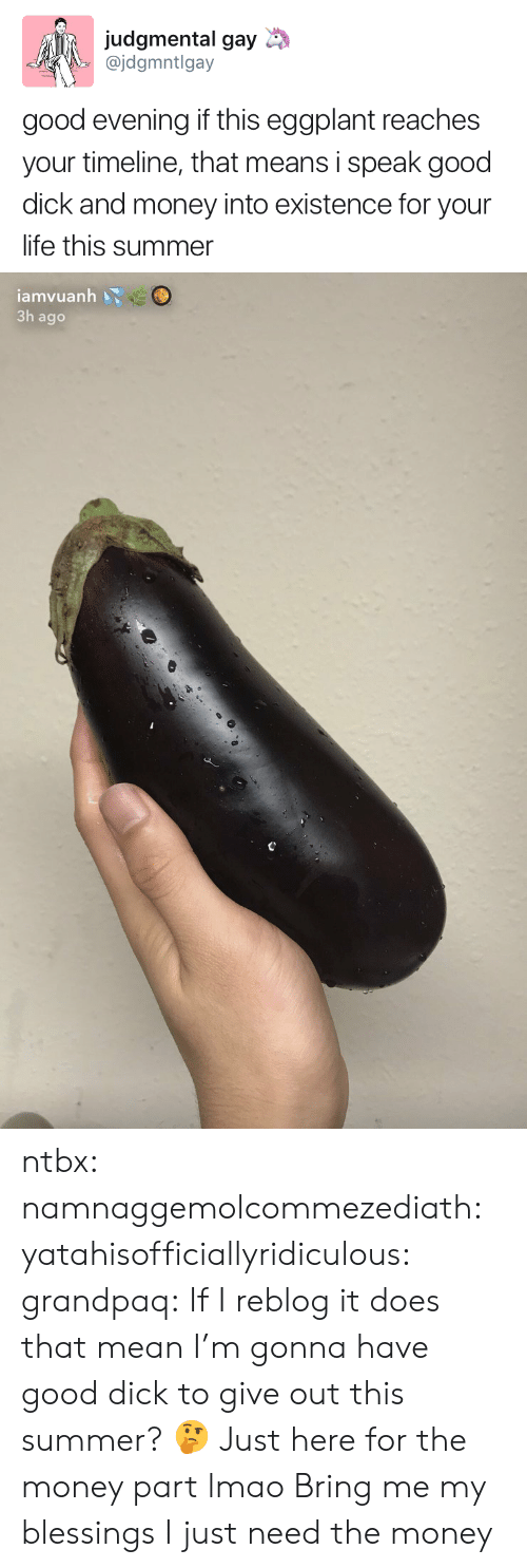 Life, Lmao, and Money: judgmental gay  @jdgmntlgay  good evening if this eggplant reaches  your timeline, that means i speak good  dick and money into existence for your  life this summer   iamvuanh  3h ago ntbx: namnaggemolcommezediath:   yatahisofficiallyridiculous:  grandpaq: If I reblog it does that mean I'm gonna have good dick to give out this summer? 🤔 Just here for the money part lmao   Bring me my blessings   I just need the money