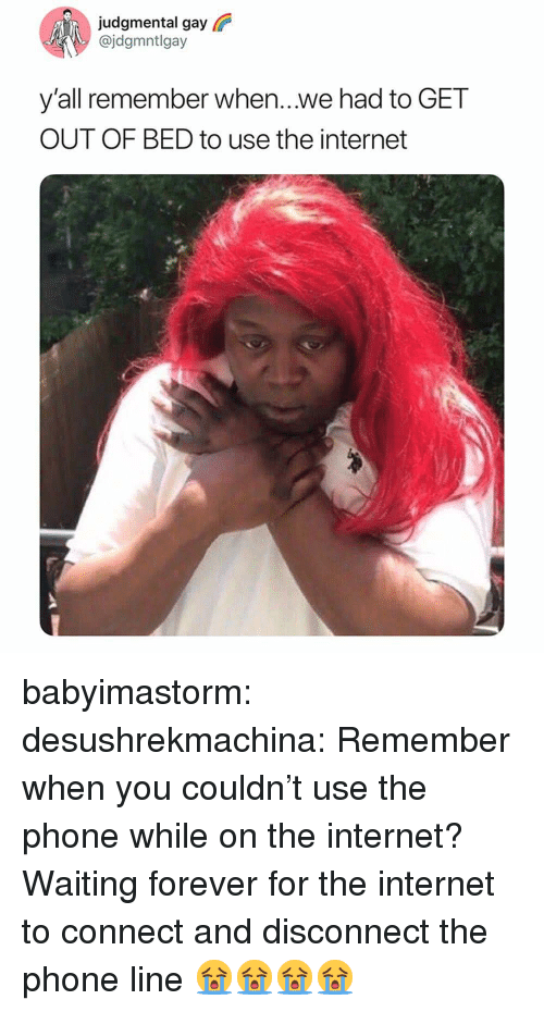 Internet, Phone, and Target: judgmental gay  @jdgmntlgay  yall remember when...we had to GET  OUT OF BED to use the internet babyimastorm: desushrekmachina:  Remember when you couldn't use the phone while on the internet?  Waiting forever for the internet to connect and disconnect the phone line 😭😭😭😭