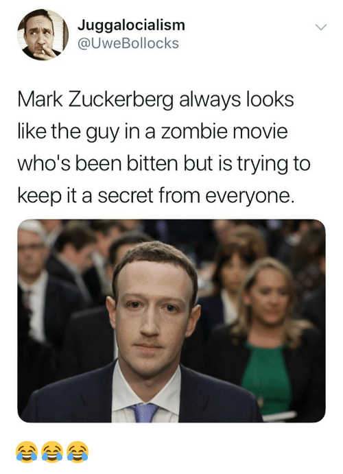 Mark Zuckerberg, Memes, and Movie: Juggalocialism  @UweBollocks  Mark Zuckerberg always looks  like the guy in a zombie movie  who's been bitten but is trying to  keep it a secret from everyone. 😂😂😂