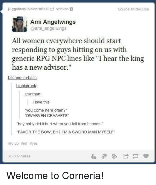 """Heaven, Love, and Twitter: juggaloequivalentoflokivriskca  Source: twitter.com  Ami Angelwings  @ami angelwings  All women everywhere should start  responding to guys hitting on us with  generic RPG NPC lines like """"I hear the king  has a new advisor.""""  bitches-im-balin  bigbigtruck  krudman  l love this  you come here often?  DWARVEN CRAAAFTS  hey baby did it hurt when you fell from heaven-  FAVOR THE BOW, EH? I'M A SWORD MAN MYSELF  #todo #ref #yes  76,339 notes Welcome to Corneria!"""