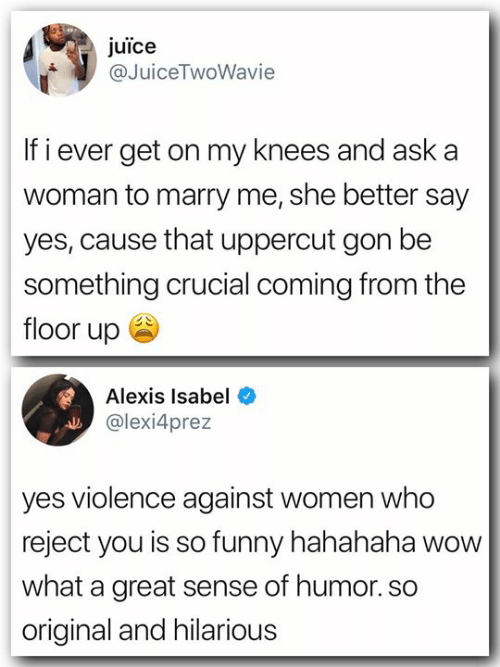 crucial: juice  @JuiceTwoWavie  If i ever get on my knees and aska  woman to marry me, she better say  yes, cause that uppercut gon be  something crucial coming from the  floor up ee  Alexis Isabel  @lexi4prez  yes violence against women who  reject you is so funny hahahaha wow  what a great sense of humor. so  original and hilarious