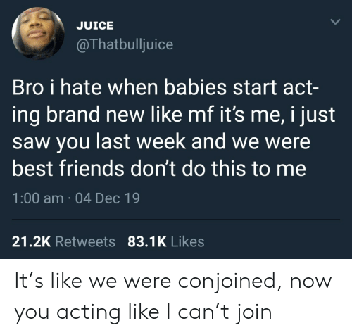 Juice: JUICE  @Thatbulljuice  Bro i hate when babies start act-  ing brand new like mf it's me, i just  saw you last week and we were  best friends don't do this to me  1:00 am · 04 Dec 19  21.2K Retweets 83.1K Likes It's like we were conjoined, now you acting like I can't join