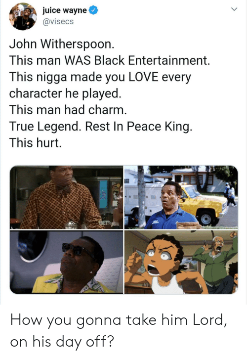Juice, Love, and True: juice wayne  @visecs  John Withersp0on.  This man WAS Black Entertainment.  This nigga made you LOVE every  character he played.  This man had charm.  True Legend. Rest In Peace King.  This hurt.  BET How you gonna take him Lord, on his day off?