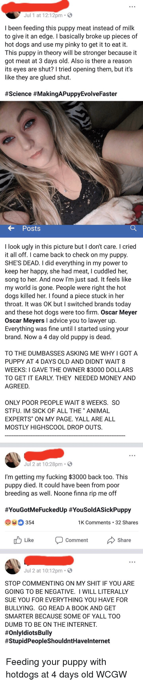 "Oscar Meyer: Jul 1 at 12:12pm .  I been feeding this puppy meat instead of milk  o give it an edge. I basically broke up pieces of  ot dogs and use my pinky to get it to eat it  his puppy in theory will be stronger because it  got meat at 3 days old. Also is there a reason  its eyes are shut? I tried opening them, but it's  like they are glued shut  # Science #MakingAPuppyEvolveFaster  Posts  I look ugly in this picture but I don't care. I cried  it all off. I came back to check on my puppy  SHES DEAD. I did everything in my power to  keep her happy, she had meat, I cuddled her,  song to her. And now I'm just sad. It feels like  my world is gone. People were right the hot  dogs killed her. I found a piece stuck in her  throat. It was OK but I switched brands today  and these hot dogs were too firm. Oscar Meyer  Oscar Meyers I advice you to lawyer up  Everything was fine until I started using your  brand. Now a 4 day old puppy is dead  TO THE DUMBASSES ASKING ME WHY I GOT A  PUPPY AT 4 DAYS OLD AND DIDNT WAIT 8  WEEKS: I GAVE THE OWNER $3000 DOLLARS  TO GET IT EARLY. THEY NEEDED MONEY AN  AGREED  ONLY POOR PEOPLE WAIT 8 WEEKS. so  FU. IM SICK OF ALL THE"" ANIMAL  EXPERTS"" ON MY PAGE. YALL ARE ALL  OSTLY HIGHSCOOL DROp OUTS  Jul 2 at 10:28pm.  I'm getting my fucking $3000 back too. This  puppy died. It could have been from poor  breeding as well. Noone finna rip me off  #YouGotMeFuckedUp #YouSoldASickPuppy  354  1K Comments 32 Shares  Jul 2 at 10:12pm.  STOP COMMENTING ON MY SHIT IF YOU ARE  ING TO BE NEGATIVE. I WILL LITERALLY  UE YOU FOR EVERYTHING YOU HAVE FOR  BULLYING. GO READ A BOOK AND GET  SMARTER BECAUSE SOME OF YALL TOO  DUMB TO BE ON THE INTERNET  #OnlyidiotsBully  # StupidPeopleShouldntHave!nternet"