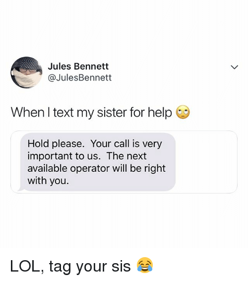 Lol, Help, and Text: Jules Bennett  @JulesBennett  When l text my sister for help  Hold please. Your call is very  important to us. The next  available operator will be right  with you LOL, tag your sis 😂