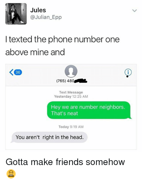 epp: Jules  C Julian Epp  I texted the phone number one  above mine and  K 36  (765) 480  Text Message  Yesterday 12:25 AM  Hey we are number neighbors  That's neat  Today 9:19 AM  You aren't right in the head. Gotta make friends somehow 😩