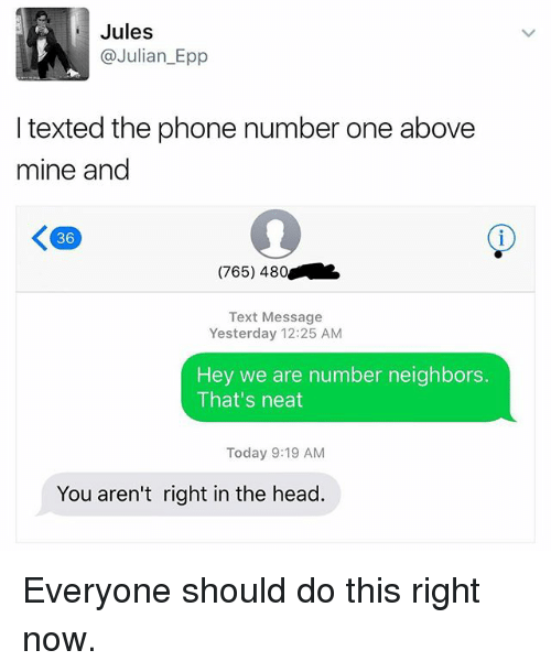 epp: Jules  @Julian Epp  I texted the phone number one above  mine and  (765) 480  Text Message  Yesterday 12:25 AM  Hey we are number neighbors.  That's neat  Today 9:19 AM  You aren't right in the head Everyone should do this right now.