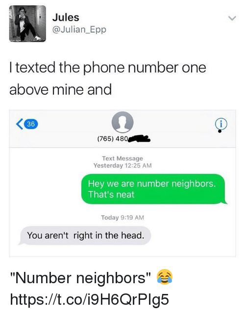 """epp: Jules  Julian Epp  I texted the phone number one  above mine and  (765) 480  Text Message  Yesterday 12:25 AM  Hey we are number neighbors.  That's neat  Today 9:19 AM  You aren't right in the head """"Number neighbors"""" 😂 https://t.co/i9H6QrPIg5"""
