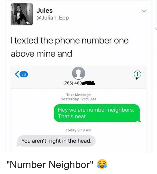 """epp: Jules  @Julian Epp  I texted the phone number one  above mine and  K 36  (765) 480  Text Message  Yesterday 12:25 AM  Hey we are number neighbors.  That's neat  Today 9:19 AM  You aren't right in the head. """"Number Neighbor"""" 😂"""