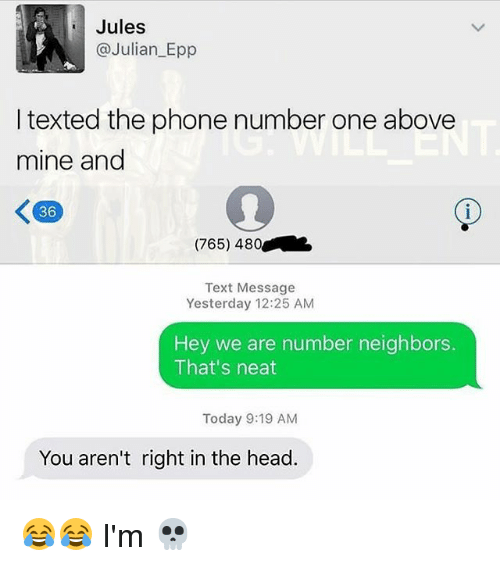 epp: Jules  @Julian_Epp  I texted the phone number one above  mine and  36  (765) 480  Text Message  Yesterday 12:25 AM  Hey we are number neighbors.  That's neat  Today 9:19 AM  You aren't right in the head. 😂😂 I'm 💀