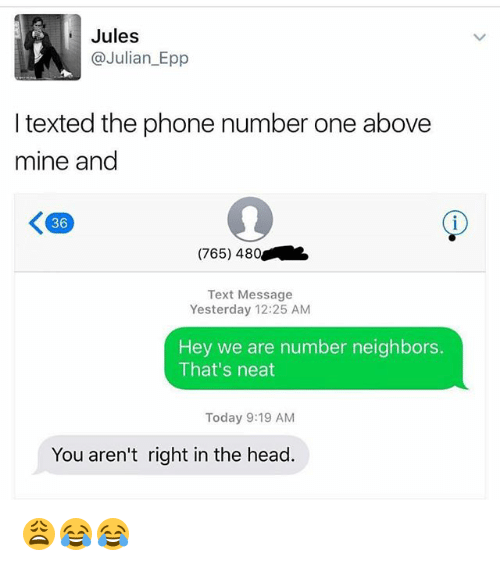 epp: Jules  @Julian_Epp  I texted the phone number one above  mine and  36  (765) 480  Text Message  Yesterday 12:25 AM  Hey we are number neighbors.  That's neat  Today 9:19 AM  You aren't right in the head. 😩😂😂