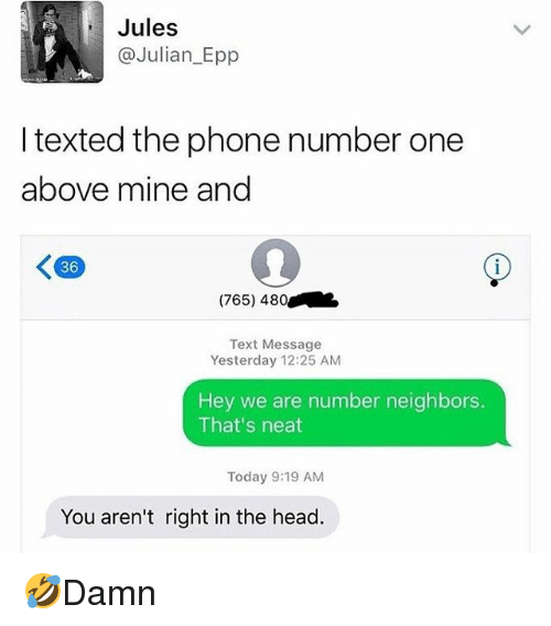 Head, Memes, and Phone: Jules  Julian_Epp  I texted the phone number one  above mine and  36  (765) 480  Text Message  Yesterday 12:25 ANM  Hey we are number neighbors.  That's neat  Today 9:19 AM  You aren't right in the head. 🤣Damn