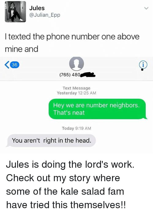 epp: Jules  @Julian Epp  texted the phone number one above  mine and  K 36  (765) 480  Text Message  Yesterday 12:25 AM  Hey we are number neighbors.  That's neat  Today 9:19 AM  You aren't right in the head. Jules is doing the lord's work. Check out my story where some of the kale salad fam have tried this themselves!!