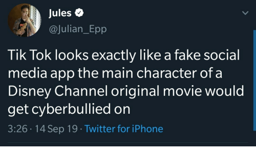julian: Jules  @Julian_Epp  Tik Tok looks exactly like a fake social  media app the main character of a  Disney Channel original movie would  get cyberbullied on  3:26 14 Sep 19 Twitter for iPhone