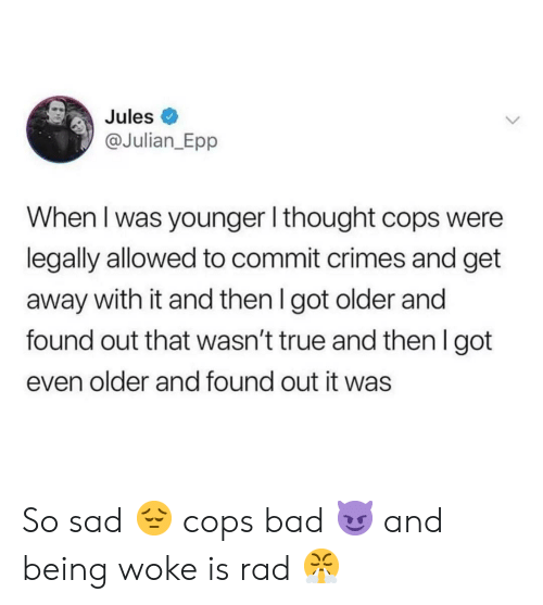 Bad, True, and Rad: Jules  @Julian_Epp  When I was younger I thought cops were  legally allowed to commit crimes and get  away with it and then I got older and  found out that wasn't true and then I got  even older and found out it was  > So sad 😔 cops bad 😈 and being woke is rad 😤