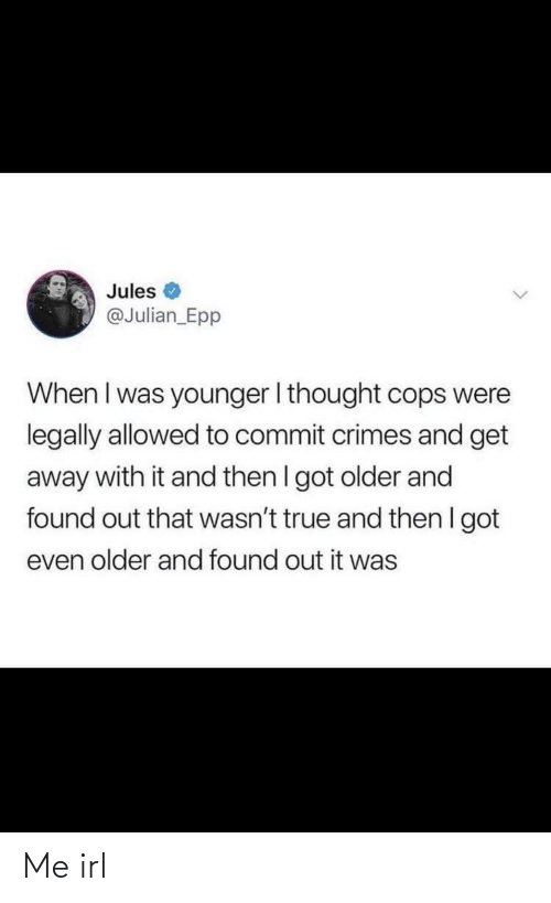 cops: Jules  @Julian_Epp  When I was younger I thought cops were  legally allowed to commit crimes and get  away with it and then I got older and  found out that wasn't true and then I got  even older and found out it was Me irl