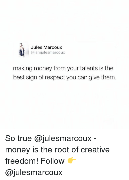 Creativer: Jules Marcoux  @iam julesmarcoux  making money from your talents is the  best sign of respect you can give them So true @julesmarcoux - money is the root of creative freedom! Follow 👉 @julesmarcoux