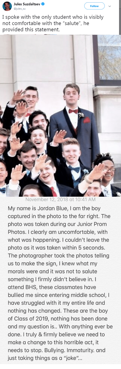 """Immaturity: Jules Suzaaltsev  @jules_su  Follow  I spoke with the only student who is visibly  not comfortable with the """"salute"""", he  provided this statement.   November 12, 2018 at 10:41 AM  My name is Jordan Blue, I am the boy  captured in the photo to the far right. The  photo was taken during our Junior Prom  Photos. I clearly am uncomfortable, with  what was happening. I couldn't leave the  photo as it was taken within 5 seconds.  The photographer took the photos telling  us to make the sign, I knew what my  morals were and it was not to salute  something firmly didn't believe in.  attend BHS, these classmates have  bullied me since entering middle school, I  have struggled with it my entire life and  nothing has changed. These are the boy  of Class of 2019, nothing has been done  and my question is.. With anything ever be  done. I truly & firmly believe we need to  make a change to this horrible act, it  needs to stop. Bullying. Immaturity. and  just taking things as a """"joke"""""""