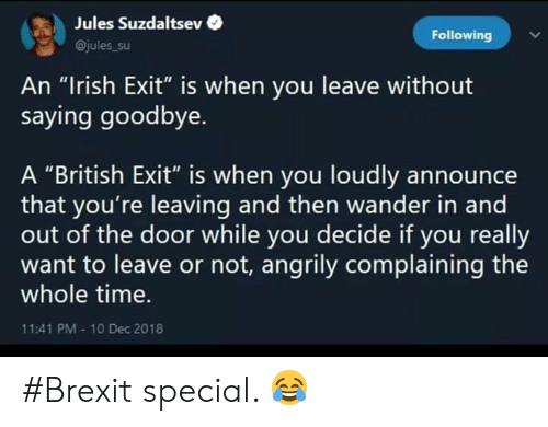 """Irish, Memes, and Time: Jules Suzdaltsev  Following  @jules_su  An """"Irish Exit"""" is when you leave without  saying goodbye.  A """"British Exit"""" is when you loudly announce  that you're leaving and then wander in and  out of the door while you decide if you really  want to leave or not, angrily complaining the  whole time.  11:41 PM-10 Dec 2018 #Brexit special. 😂"""