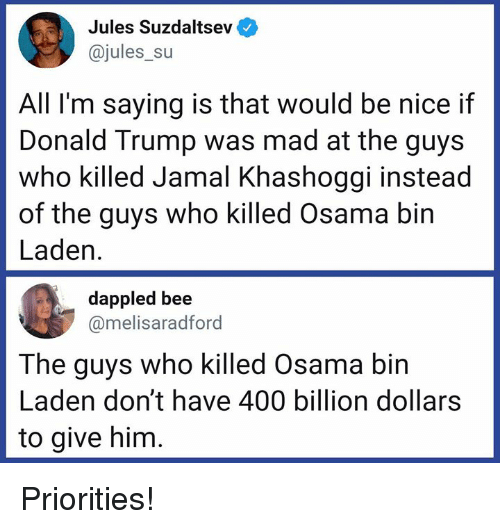 Osama Bin: Jules Suzdaltsev  @jules_su  All I'm saying is that would be nice if  Donald Trump was mad at the guys  who killed Jamal Khashoggi instead  of the guys who killed Osama bin  Laden.  dappled bee  @melisaradford  The guys who killed Osama bin  Laden don't have 400 billion dollars  to give him Priorities!