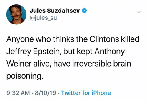 Alive, Iphone, and Twitter: Jules Suzdaltsev  @jules_su  Anyone who thinks the Clintons killed  Jeffrey Epstein, but kept Anthony  Weiner alive, have irreversible brain  poisoning.  9:32 AM 8/10/19 Twitter for iPhone