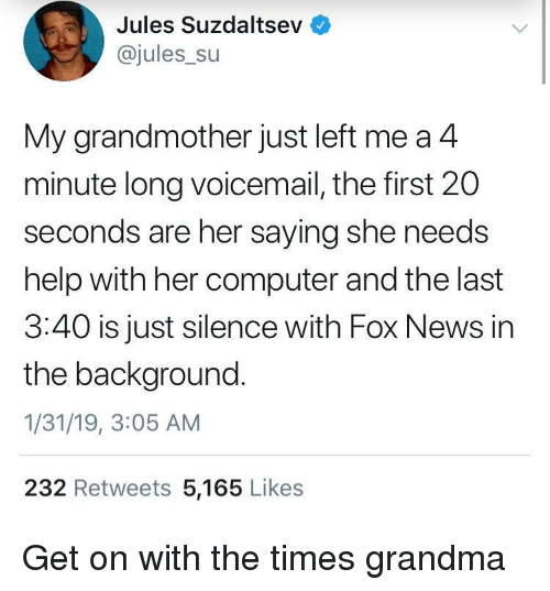 Grandma, News, and Computer: Jules Suzdaltsev  @jules_su  My grandmother just left me a4  minute long voicemail, the first 20  seconds are her saying she needs  help with her computer and the last  3:40 is just silence with Fox News in  the background.  1/31/19, 3:05 AM  232 Retweets 5,165 Likes Get on with the times grandma