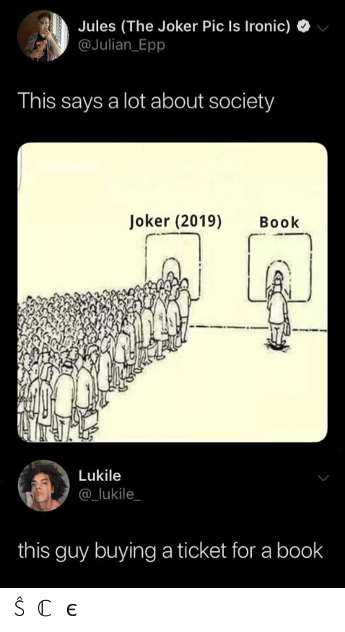 julian: Jules (The Joker Pic Is Ironic)  @Julian Epp  This says a lot about society  Joker (2019)  Book  Lukile  @_lukile  this guy buying a ticket for a book ŜⓄℂ𝒾єtY