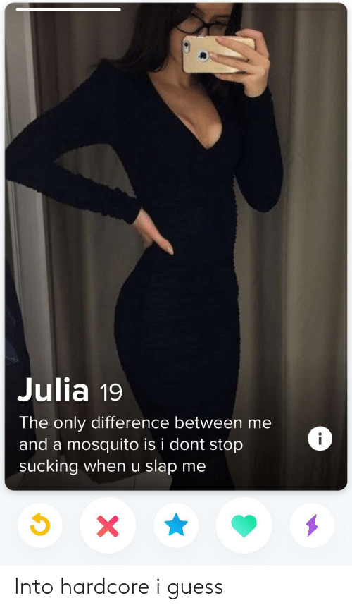 Guess, Mosquito, and Julia: Julia 19  The only difference between me  i  and a mosquito is i dont stop  sucking when u slap me  X Into hardcore i guess