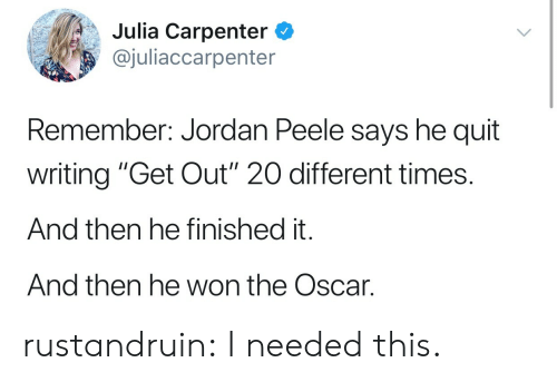 "And Then He: Julia Carpenter C  @juliaccarpenter  Remember: Jordan Peele says he quit  writing ""Get Out"" 20 different times.  And then he finished it.  And then he won the Oscar. rustandruin:  I needed this."