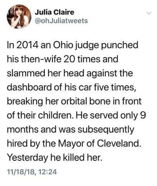 Children, Head, and Memes: Julia Claire  @ohJuliatweets  In 2014 an Ohio judge punched  his then-wife 20 times and  slammed her head against the  dashboard of his car five times,  breaking her orbital bone in front  of their children. He served only 9  months and was subsequently  hired by the Mayor of Cleveland.  Yesterday he killed her.  11/18/18, 12:24