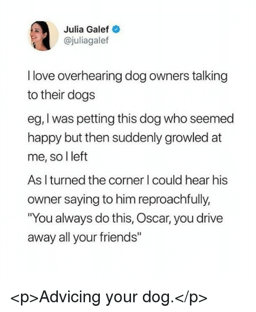 """Dogs, Friends, and Love: Julia Galef  @juliagalef  I love overhearing dog owners talking  to their dogs  eg, I was petting this dog who seemed  happy but then suddenly growled at  me, so l left  As I turned the corner I could hear his  owner saying to him reproachfully,  You always do this, Oscar, you drive  away all your friends"""" <p>Advicing your dog.</p>"""