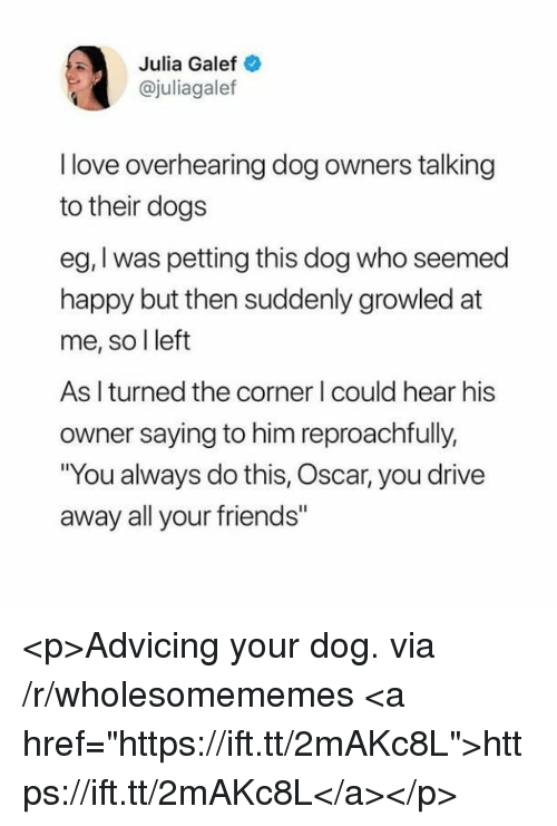 """Dogs, Friends, and Love: Julia Galef  @juliagalef  I love overhearing dog owners talking  to their dogs  eg, I was petting this dog who seemed  happy but then suddenly growled at  me, so l left  As I turned the corner I could hear his  owner saying to him reproachfully,  You always do this, Oscar, you drive  away all your friends"""" <p>Advicing your dog. via /r/wholesomememes <a href=""""https://ift.tt/2mAKc8L"""">https://ift.tt/2mAKc8L</a></p>"""