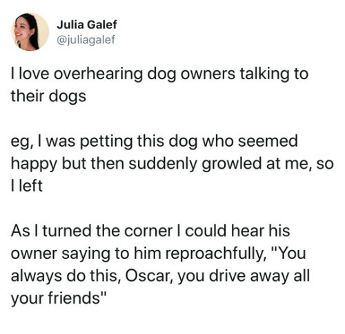 """Dogs, Friends, and Love: Julia Galef  @juliagalef  I love overhearing dog owners talking to  their dogs  eg, I was petting this dog who seemed  happy but then suddenly growled at me, so  I left  As I turned the corner l could hear his  owner saying to him reproachfully, """"You  always do this, Oscar, you drive away all  your friends"""""""
