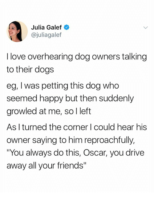"""Dogs, Friends, and Love: Julia Galef  @juliagalef  I love overhearing dog owners talking  to their dogs  eg, I was petting this dog who  seemed happy but then suddenly  growled at me, so I left  As I turned the corner I could hear his  owner saying to him reproachfully,  """"You always do this, Oscar, you drive  away all your friends"""""""